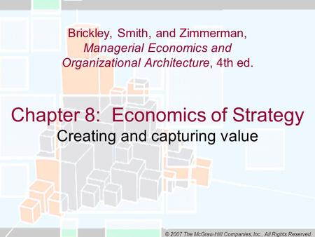 © 2007 The McGraw-Hill Companies, Inc., All Rights Reserved. Chapter 8: Economics of Strategy Creating and capturing value Brickley, Smith, and Zimmerman,