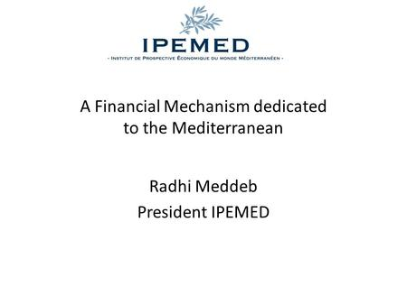 A Financial Mechanism dedicated to the Mediterranean Radhi Meddeb President IPEMED.