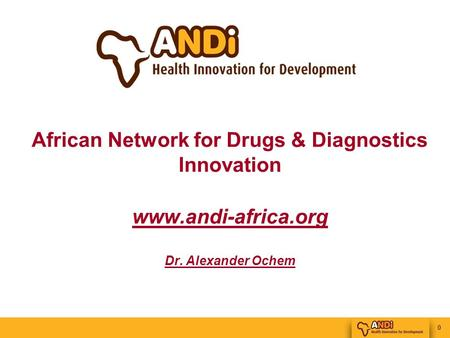 0 African Network for Drugs & Diagnostics Innovation www.andi-africa.org Dr. Alexander Ochem.