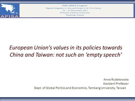 European Union's values in its policies towards China and Taiwan: not such an 'empty speech' Anna Rudakowska Assistant Professor Dept. of Global Politics.