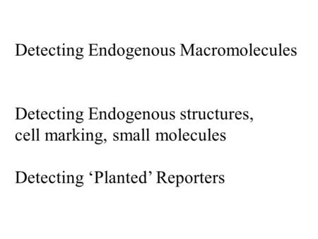 Detecting Endogenous Macromolecules Detecting Endogenous structures, cell marking, small molecules Detecting 'Planted' Reporters.
