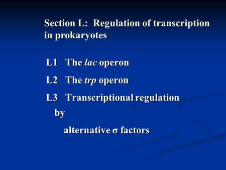 L1 The lac operon L2 The trp operon L3 Transcriptional regulation by alternative σ factors alternative σ factors Section L: Regulation of transcription.