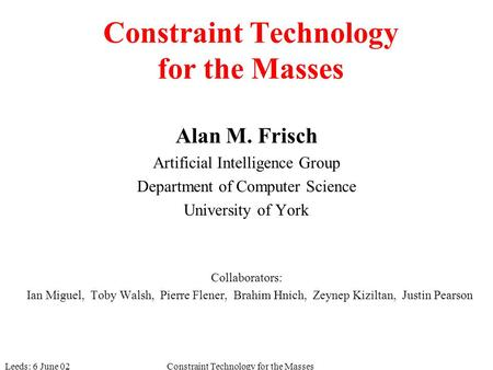 Leeds: 6 June 02Constraint Technology for the Masses Alan M. Frisch Artificial Intelligence Group Department of Computer Science University of York Collaborators: