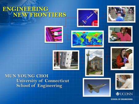 ENGINEERING NEW FRONTIERS MUN YOUNG CHOI School of Engineering University of Connecticut.