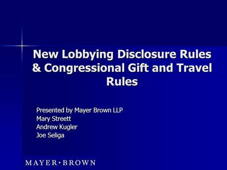 New Lobbying Disclosure Rules & Congressional Gift and Travel Rules Presented by Mayer Brown LLP Mary Streett Andrew Kugler Joe Seliga.
