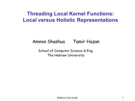 Hebrew University1 Threading Local Kernel Functions: Local versus Holistic Representations Amnon Shashua Tamir Hazan School of Computer Science & Eng.