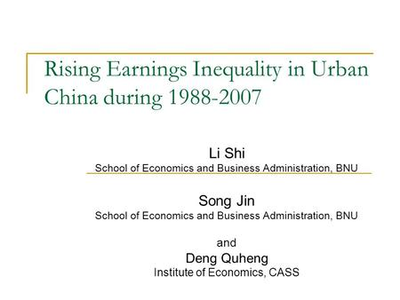 Rising Earnings Inequality in Urban China during 1988-2007 Li Shi School of Economics and Business Administration, BNU Song Jin School of Economics and.