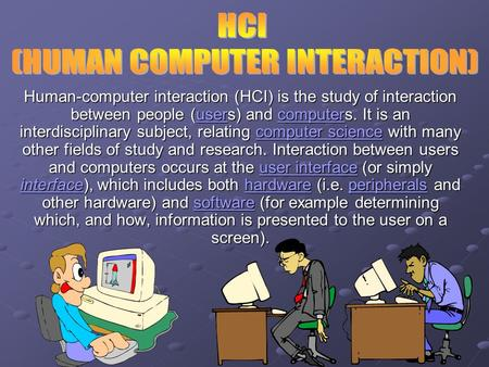 Human-computer interaction (HCI) is the <strong>study</strong> of interaction between people (users) and computers. It is an interdisciplinary subject, relating computer.