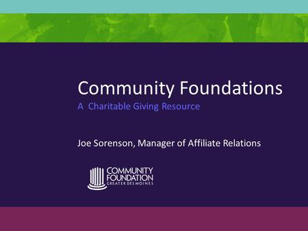 Community Foundations A Charitable Giving Resource Joe Sorenson, Manager of Affiliate Relations.
