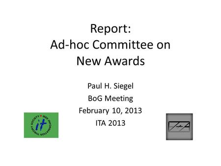 Report: Ad-hoc Committee on New Awards Paul H. Siegel BoG Meeting February 10, 2013 ITA 2013.