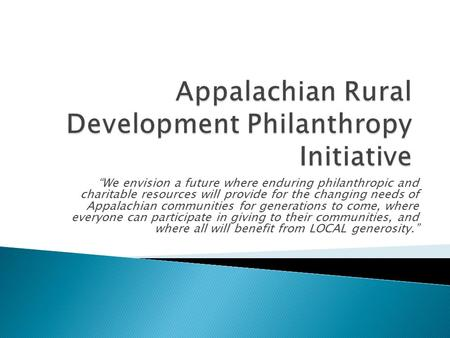 """We envision a future where enduring philanthropic and charitable resources will provide for the changing needs of Appalachian communities for generations."