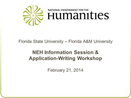 Florida State University – Florida A&M University NEH Information Session & Application-Writing Workshop February 21, 2014.