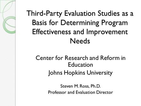 Third-Party Evaluation Studies as a Basis for Determining Program Effectiveness and Improvement Needs Center for Research and Reform in Education Johns.