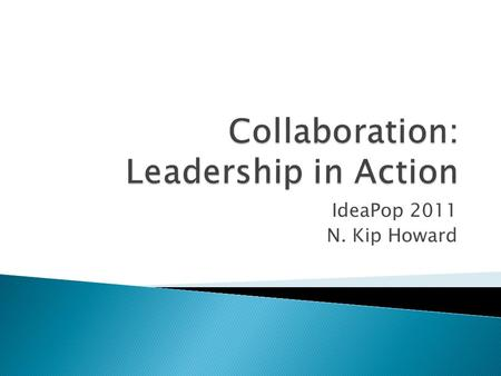 IdeaPop 2011 N. Kip Howard.  Communication  Cooperation  Coordination  Collaboration: The Action Step.