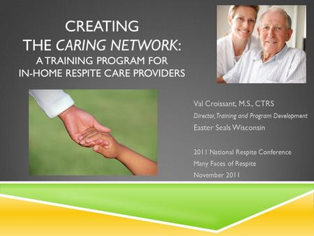CREATING THE CARING NETWORK: A TRAINING PROGRAM FOR IN-HOME RESPITE CARE PROVIDERS Val Croissant, M.S., CTRS Director, Training and Program Development.