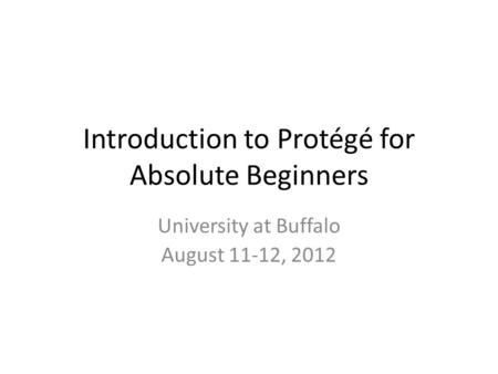 Introduction to Protégé <strong>for</strong> Absolute Beginners University at Buffalo August 11-12, 2012.