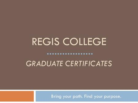 REGIS COLLEGE GRADUATE CERTIFICATES Bring your path. Find your purpose.