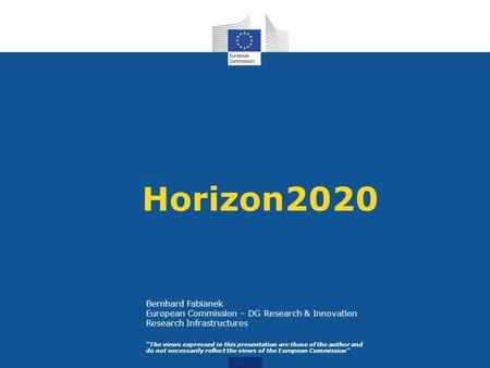 Horizon2020 The views expressed in this presentation are those of the author and do not necessarily reflect the views of the European Commission Bernhard.