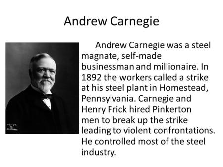 Andrew Carnegie Andrew Carnegie was a steel magnate, self-made businessman and millionaire. In 1892 the workers called a strike at his steel plant in Homestead,