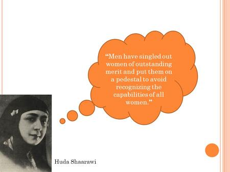 "Huda Shaarawi "" Men have singled out women of outstanding merit and put them on a pedestal to avoid recognizing the capabilities of all women. """