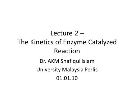 Lecture 2 – The Kinetics of Enzyme Catalyzed Reaction Dr. AKM Shafiqul Islam University Malaysia Perlis 01.01.10.