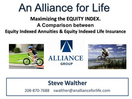 Steve Walther 208-870-7688 An Alliance for Life Maximizing the EQUITY INDEX. A Comparison between Equity Indexed Annuities.