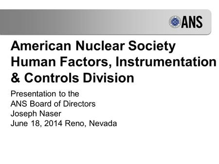 American Nuclear Society Human Factors, Instrumentation & Controls Division Presentation to the ANS Board of Directors Joseph Naser June 18, 2014 Reno,