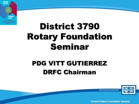 District Rotary Foundation Seminar District 3790 Rotary Foundation Seminar PDG VITT GUTIERREZ DRFC Chairman.