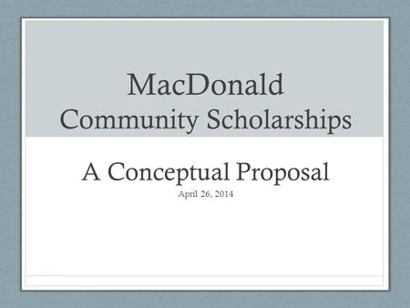 MacDonald Community Scholarships A Conceptual Proposal April 26, 2014.