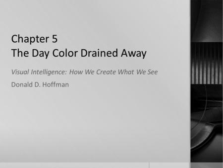 Chapter 5 The Day Color Drained Away Visual Intelligence: How We Create What We See Donald D. Hoffman.