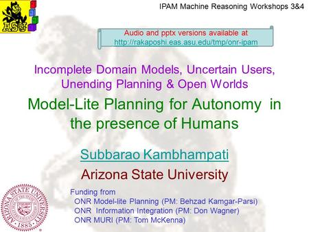 Subbarao Kambhampati Arizona State University Incomplete Domain Models, Uncertain Users, Unending Planning & Open Worlds Model-Lite Planning for Autonomy.