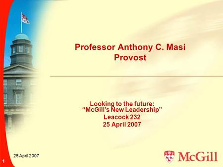 "25 April 2007 1 Professor Anthony C. Masi Provost Looking to the future: ""McGill's New Leadership"" Leacock 232 25 April 2007."