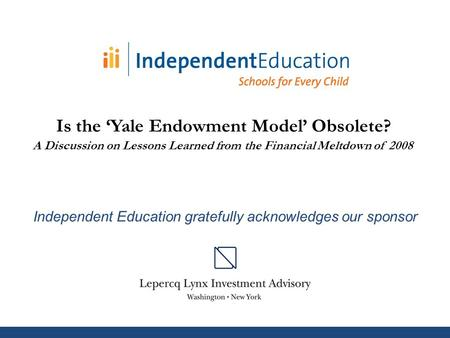 Independent Education gratefully acknowledges our sponsor Is the 'Yale Endowment Model' Obsolete? A Discussion on Lessons Learned from the Financial Meltdown.