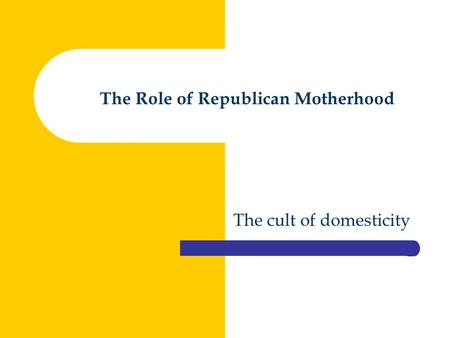 The Role of Republican Motherhood The cult of domesticity.