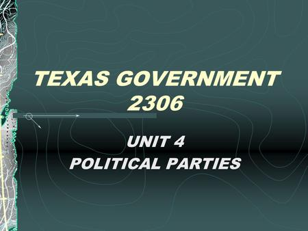 TEXAS GOVERNMENT 2306 UNIT 4 POLITICAL PARTIES Reasons Texas Was a One- Party Democratic State SLAVERY Republican Party's early opposition to slavery.