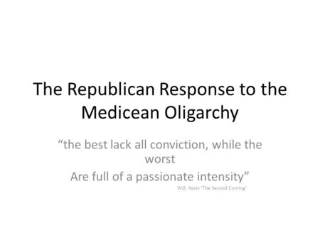 "The Republican Response to the Medicean Oligarchy ""the best lack all conviction, while the worst Are full of a passionate intensity"" W.B. Yeats 'The Second."