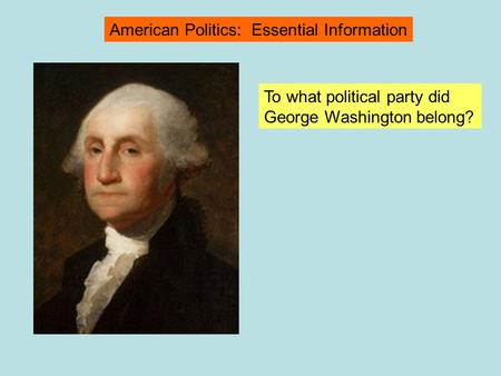 To what political party did George Washington belong? American Politics: Essential Information.