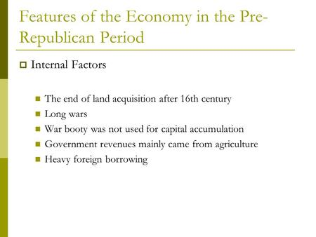 Features of the Economy in the Pre- Republican Period  Internal Factors The end of land acquisition after 16th century Long wars War booty was not used.
