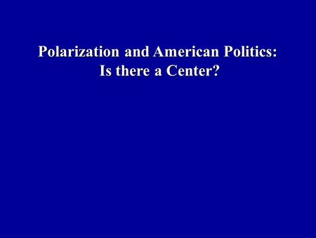Polarization and American Politics: Is there a Center?