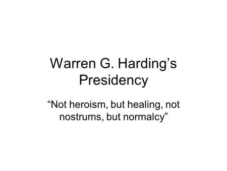 "Warren G. Harding's Presidency ""Not heroism, but healing, not nostrums, but normalcy"""