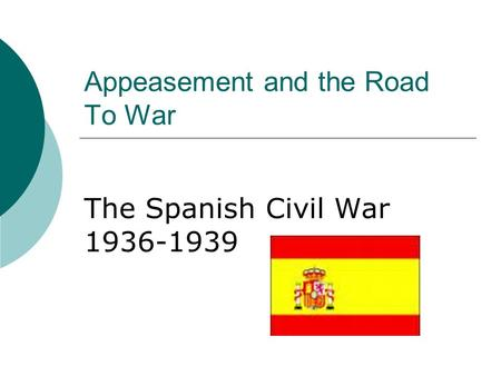 Appeasement and the Road To War The Spanish Civil War 1936-1939.