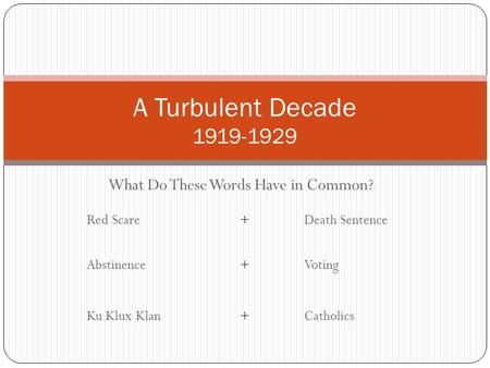 What Do These Words Have in Common? A Turbulent Decade 1919-1929 Red Scare+Death Sentence Abstinence+Voting Ku Klux Klan+Catholics.