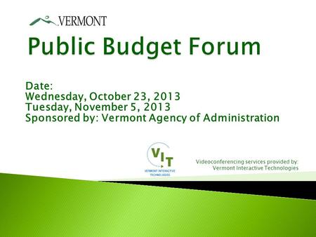 Date: Wednesday, October 23, 2013 Tuesday, November 5, 2013 Sponsored by: Vermont Agency of Administration Videoconferencing services provided by: Vermont.