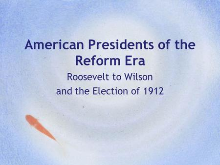American Presidents of the Reform Era Roosevelt to Wilson and the Election of 1912.