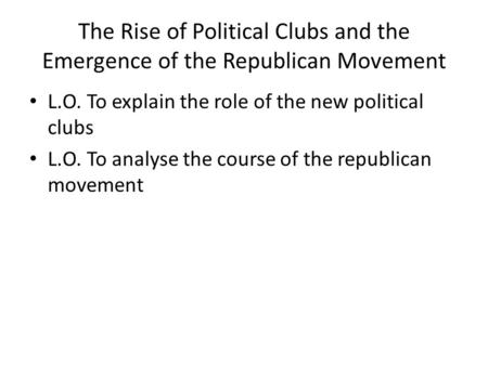 L.O. To explain the role of the new political clubs