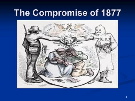 1 The Compromise of 1877. 2 The Presidential Nominees of 1876 The Democrats, eager to both rid the south of the military presence left over from Reconstruction.