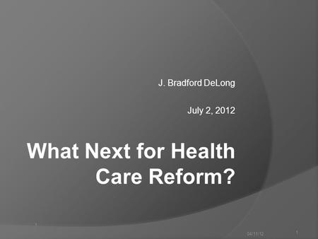 1 J. Bradford DeLong July 2, 2012 04/11/12 1 What Next for Health Care Reform?