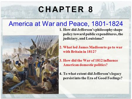 CHAPTER 8 America at War and Peace, 1801-1824 1. How did Jefferson's philosophy shape policy toward public expenditures, the judiciary, and Louisiana?