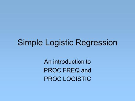 Simple Logistic Regression An introduction to PROC FREQ and PROC LOGISTIC.