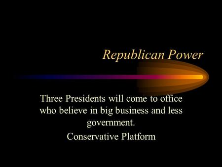 Republican Power Three Presidents will come to office who believe in big business and less government. Conservative Platform.